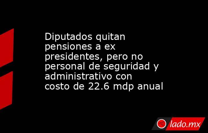 Diputados quitan pensiones a ex presidentes, pero no personal de seguridad y administrativo con costo de 22.6 mdp anual. Noticias en tiempo real