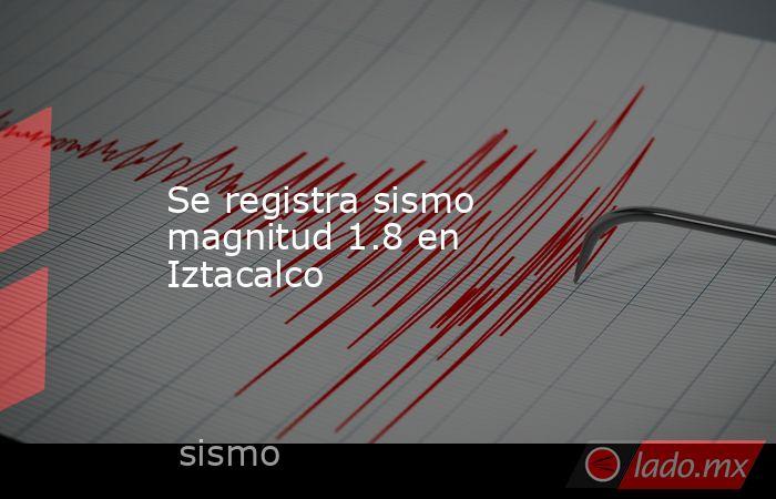 Se registra sismo magnitud 1.8 en Iztacalco. Noticias en tiempo real