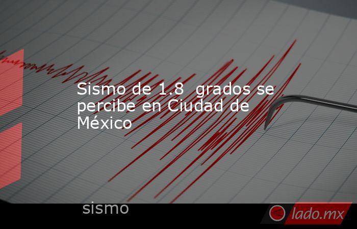 Sismo de 1.8  grados se percibe en Ciudad de México. Noticias en tiempo real