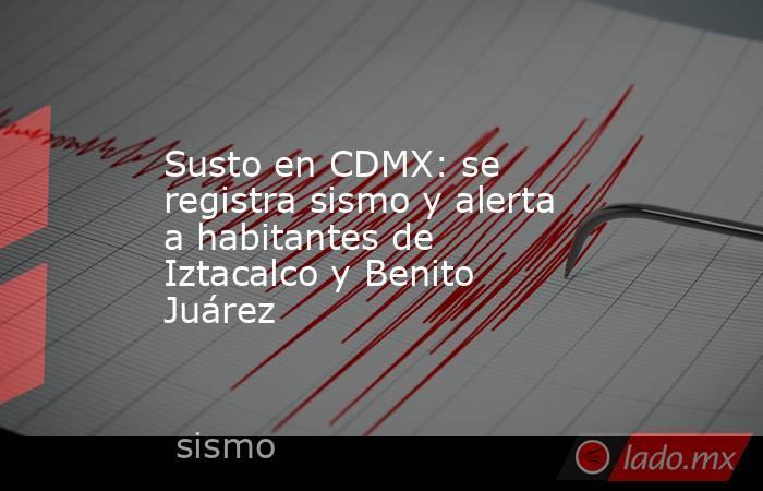 Susto en CDMX: se registra sismo y alerta a habitantes de Iztacalco y Benito Juárez. Noticias en tiempo real