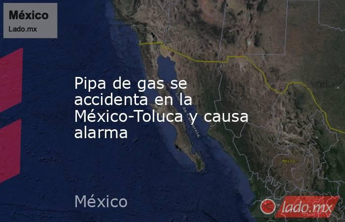 Pipa de gas se accidenta en la México-Toluca y causa alarma. Noticias en tiempo real
