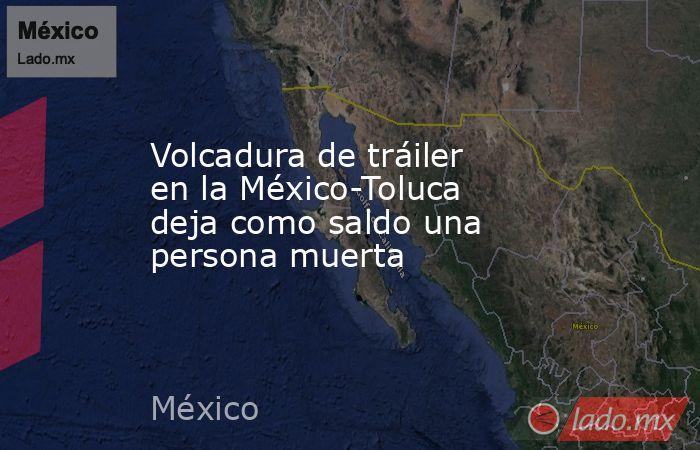 Volcadura de tráiler en la México-Toluca deja como saldo una persona muerta. Noticias en tiempo real