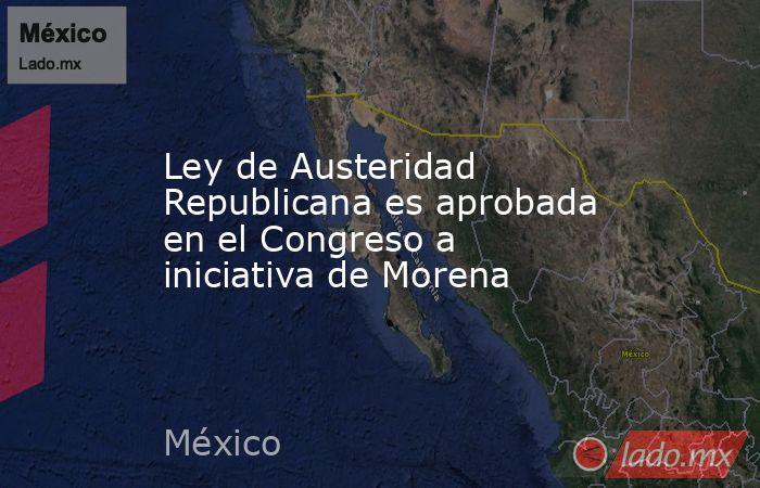 Ley de Austeridad Republicana es aprobada en el Congreso a iniciativa de Morena. Noticias en tiempo real