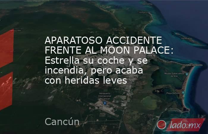 APARATOSO ACCIDENTE FRENTE AL MOON PALACE: Estrella su coche y se incendia, pero acaba con heridas leves. Noticias en tiempo real