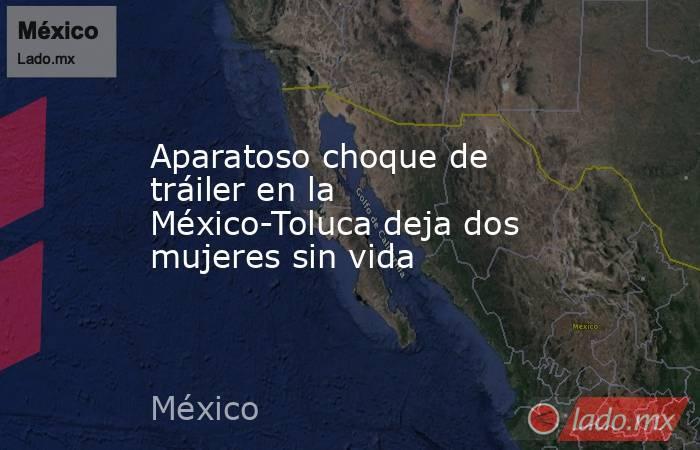 Aparatoso choque de tráiler en la México-Toluca deja dos mujeres sin vida. Noticias en tiempo real
