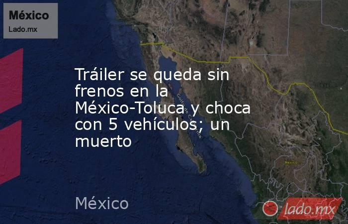Tráiler se queda sin frenos en la México-Toluca y choca con 5 vehículos; un muerto. Noticias en tiempo real
