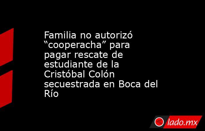 """Familia no autorizó """"cooperacha"""" para pagar rescate de estudiante de la Cristóbal Colón secuestrada en Boca del Río. Noticias en tiempo real"""