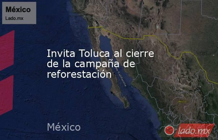 Invita Toluca al cierre de la campaña de reforestación. Noticias en tiempo real