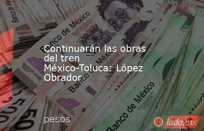 Continuarán las obras del tren México-Toluca: López Obrador. Noticias en tiempo real