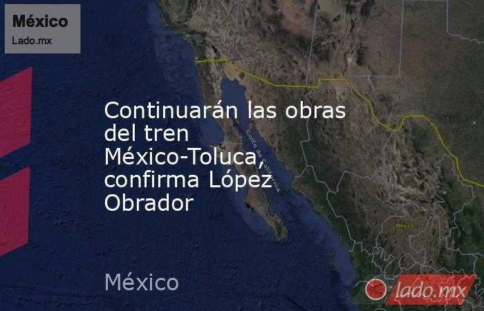 Continuarán las obras del tren México-Toluca, confirma López Obrador . Noticias en tiempo real