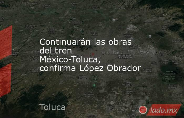 Continuarán las obras del tren México-Toluca, confirma López Obrador. Noticias en tiempo real