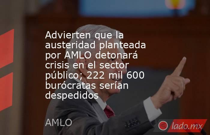Advierten que la austeridad planteada por AMLO detonará crisis en el sector público; 222 mil 600 burócratas serían despedidos. Noticias en tiempo real