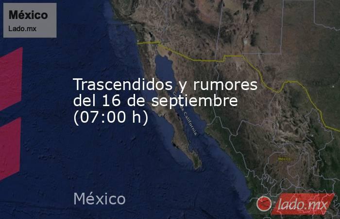 Trascendidos y rumores del 16 de septiembre (07:00 h). Noticias en tiempo real