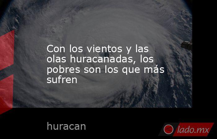 Con los vientos y las olas huracanadas, los pobres son los que más sufren. Noticias en tiempo real