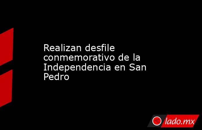 Realizan desfile conmemorativo de la Independencia en San Pedro. Noticias en tiempo real