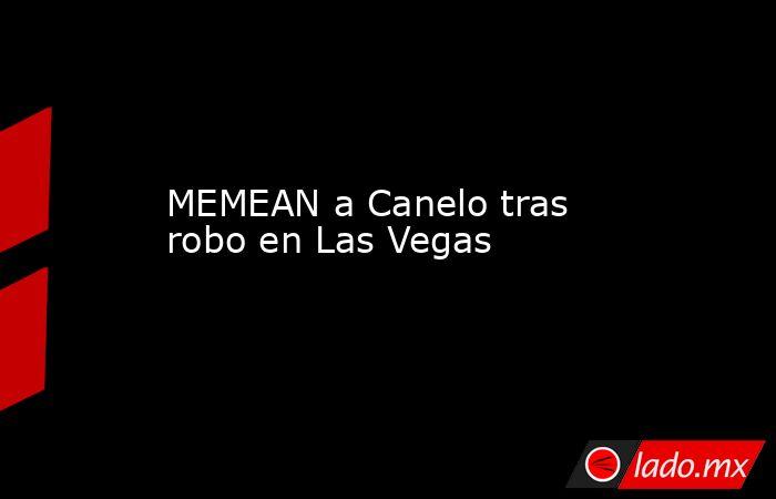 MEMEAN a Canelo tras robo en Las Vegas . Noticias en tiempo real