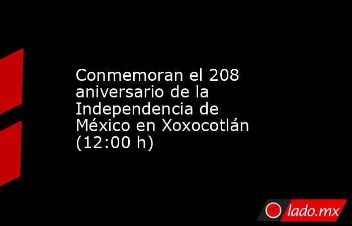 Conmemoran el 208 aniversario de la Independencia de México en Xoxocotlán (12:00 h). Noticias en tiempo real