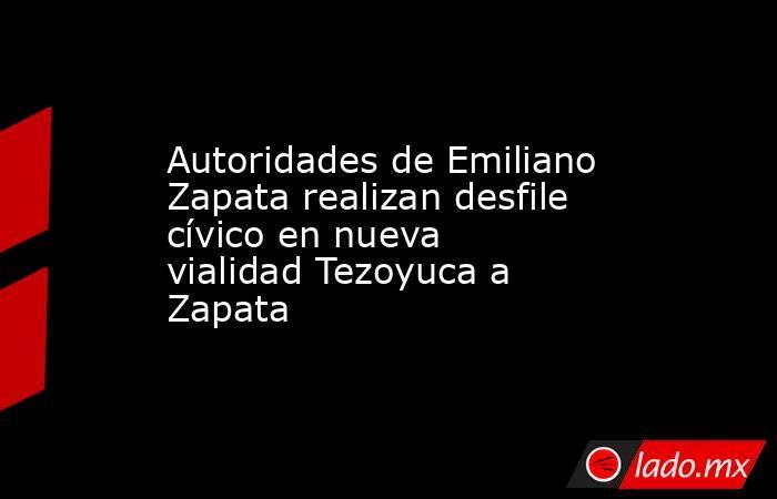 Autoridades de Emiliano Zapata realizan desfile cívico en nueva vialidad Tezoyuca a Zapata. Noticias en tiempo real