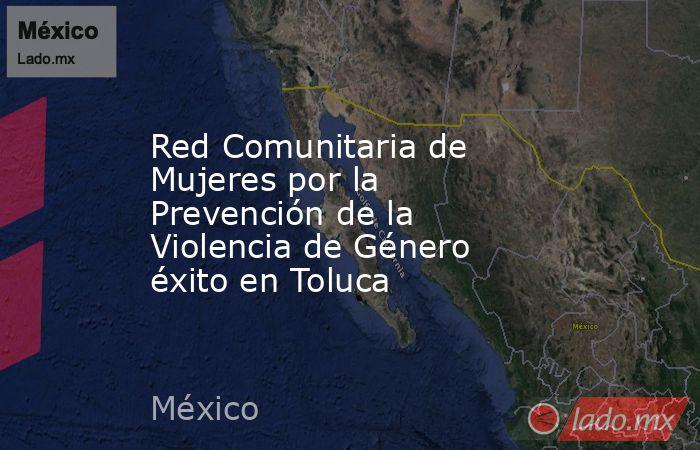Red Comunitaria de Mujeres por la Prevención de la Violencia de Género éxito en Toluca. Noticias en tiempo real