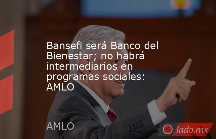 Bansefi será Banco del Bienestar; no habrá intermediarios en programas sociales: AMLO. Noticias en tiempo real
