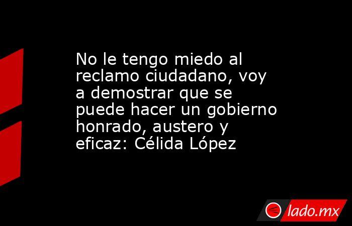 No le tengo miedo al reclamo ciudadano, voy a demostrar que se puede hacer un gobierno honrado, austero y eficaz: Célida López. Noticias en tiempo real