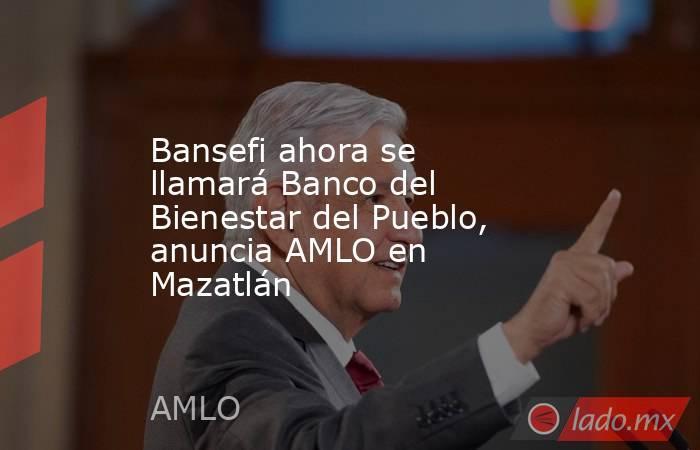 Bansefi ahora se llamará Banco del Bienestar del Pueblo, anuncia AMLO en Mazatlán. Noticias en tiempo real
