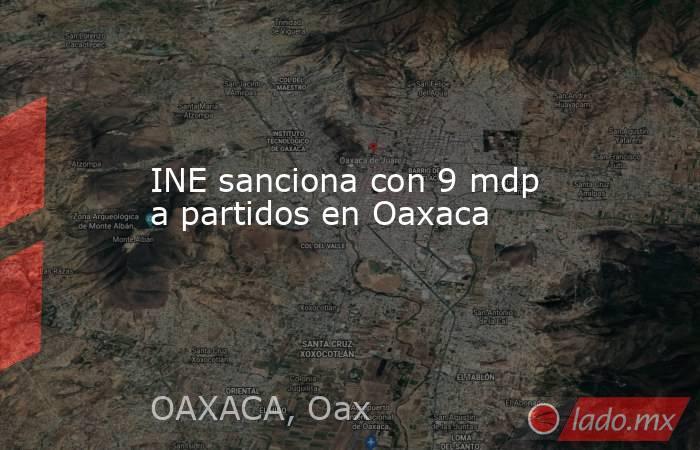 INE sanciona con 9 mdp a partidos en Oaxaca. Noticias en tiempo real
