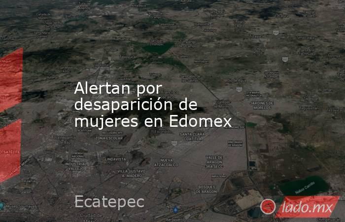 Alertan por desaparición de mujeres en Edomex. Noticias en tiempo real