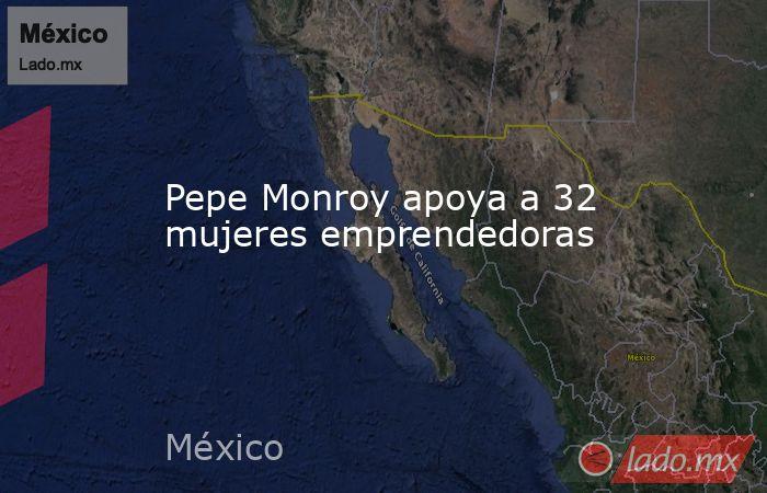Pepe Monroy apoya a 32 mujeres emprendedoras. Noticias en tiempo real
