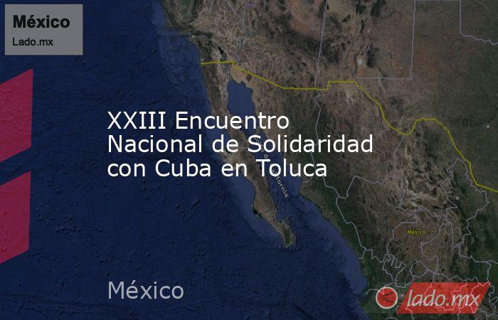 XXIII Encuentro Nacional de Solidaridad con Cuba en Toluca. Noticias en tiempo real