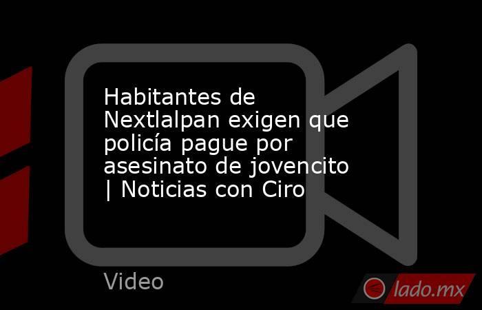 Habitantes de Nextlalpan exigen que policía pague por asesinato de jovencito | Noticias con Ciro. Noticias en tiempo real