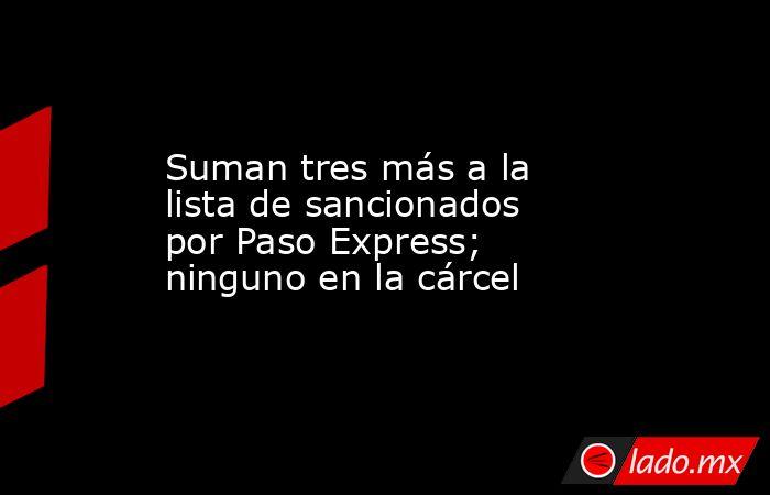 Suman tres más a la lista de sancionados por Paso Express; ninguno en la cárcel. Noticias en tiempo real