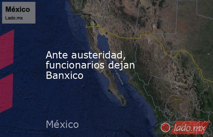 Ante austeridad, funcionarios dejan Banxico. Noticias en tiempo real
