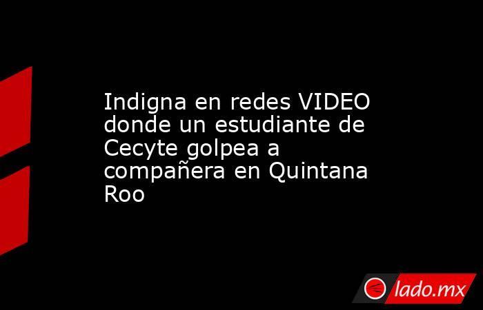 Indigna en redes VIDEO donde un estudiante de Cecyte golpea a compañera en Quintana Roo. Noticias en tiempo real