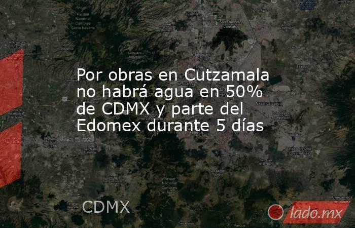 Por obras en Cutzamala no habrá agua en 50% de CDMX y parte del Edomex durante 5 días. Noticias en tiempo real