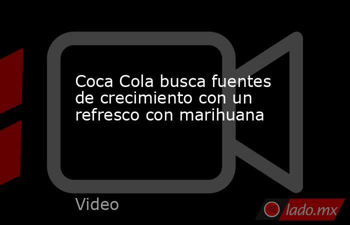 Coca Cola busca fuentes de crecimiento con un refresco con marihuana. Noticias en tiempo real