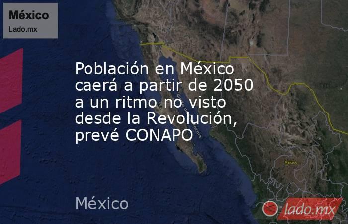 Población en México caerá a partir de 2050 a un ritmo no visto desde la Revolución, prevé CONAPO. Noticias en tiempo real