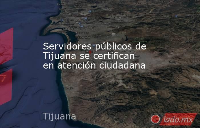 Servidores públicos de Tijuana se certifican en atención ciudadana. Noticias en tiempo real