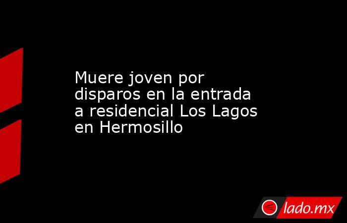 Muere joven por disparos en la entrada a residencial Los Lagos en Hermosillo. Noticias en tiempo real