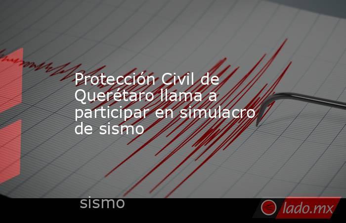 Protección Civil de Querétaro llama a participar en simulacro de sismo. Noticias en tiempo real