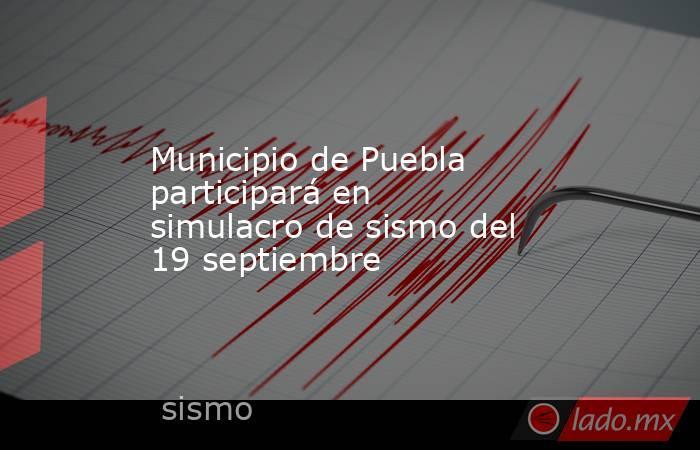 Municipio de Puebla participará en simulacro de sismo del 19 septiembre. Noticias en tiempo real