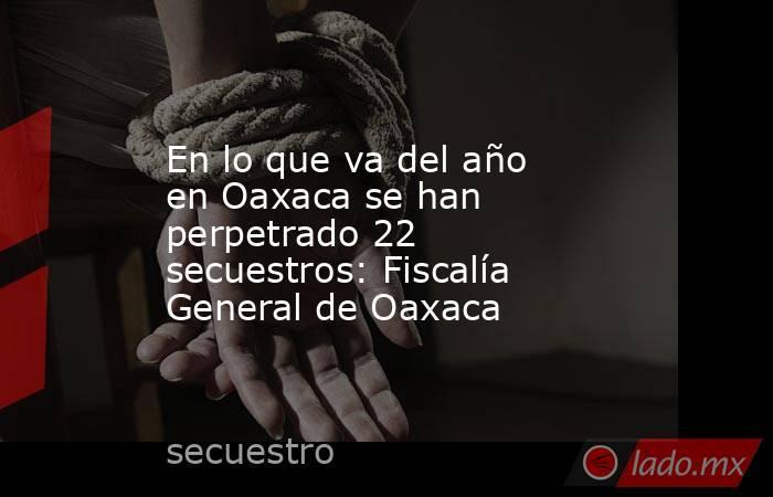 En lo que va del año en Oaxaca se han perpetrado 22 secuestros: Fiscalía General de Oaxaca. Noticias en tiempo real