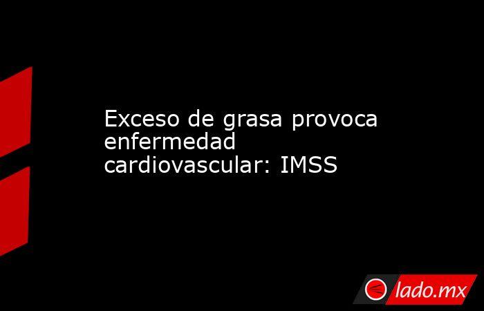 Exceso de grasa provoca enfermedad cardiovascular: IMSS. Noticias en tiempo real