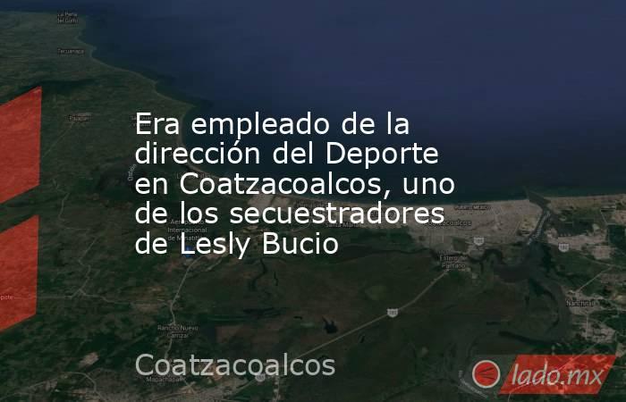 Era empleado de la dirección del Deporte en Coatzacoalcos, uno de los secuestradores de Lesly Bucio. Noticias en tiempo real