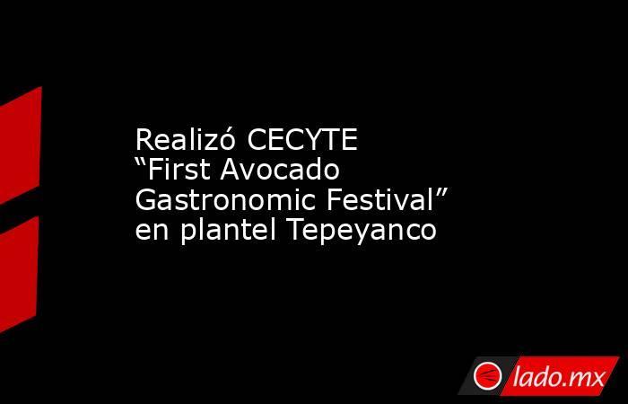 """Realizó CECYTE """"First Avocado Gastronomic Festival"""" en plantel Tepeyanco. Noticias en tiempo real"""