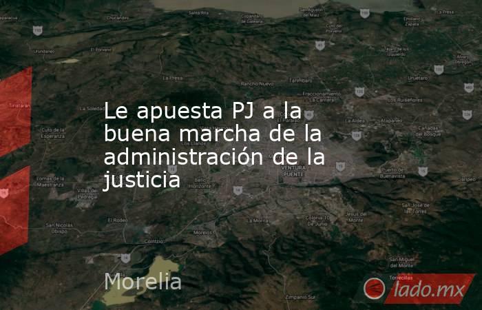 Le apuesta PJ a la buena marcha de la administración de la justicia. Noticias en tiempo real