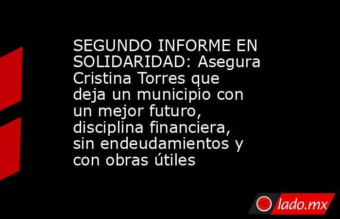 SEGUNDO INFORME EN SOLIDARIDAD: Asegura Cristina Torres que deja un municipio con un mejor futuro, disciplina financiera, sin endeudamientos y con obras útiles. Noticias en tiempo real