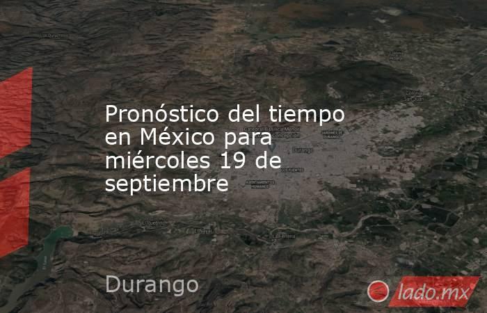 Pronóstico del tiempo en México para miércoles 19 de septiembre. Noticias en tiempo real