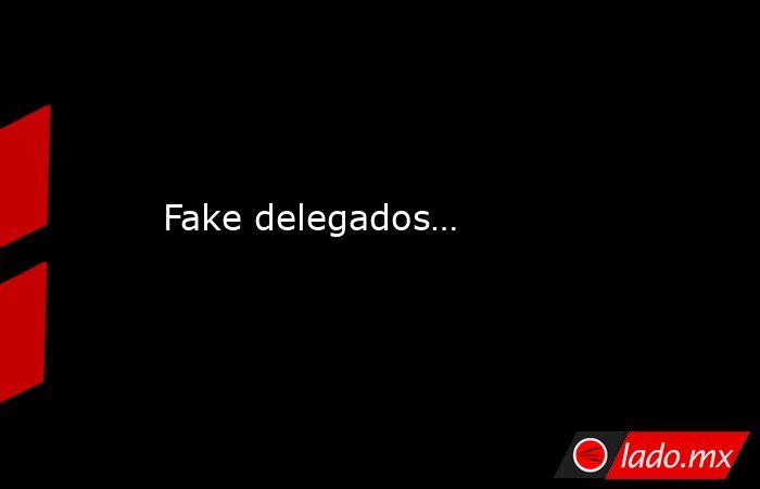 Fake delegados…. Noticias en tiempo real