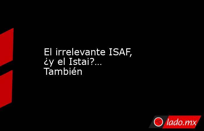 El irrelevante ISAF, ¿y el Istai?… También. Noticias en tiempo real